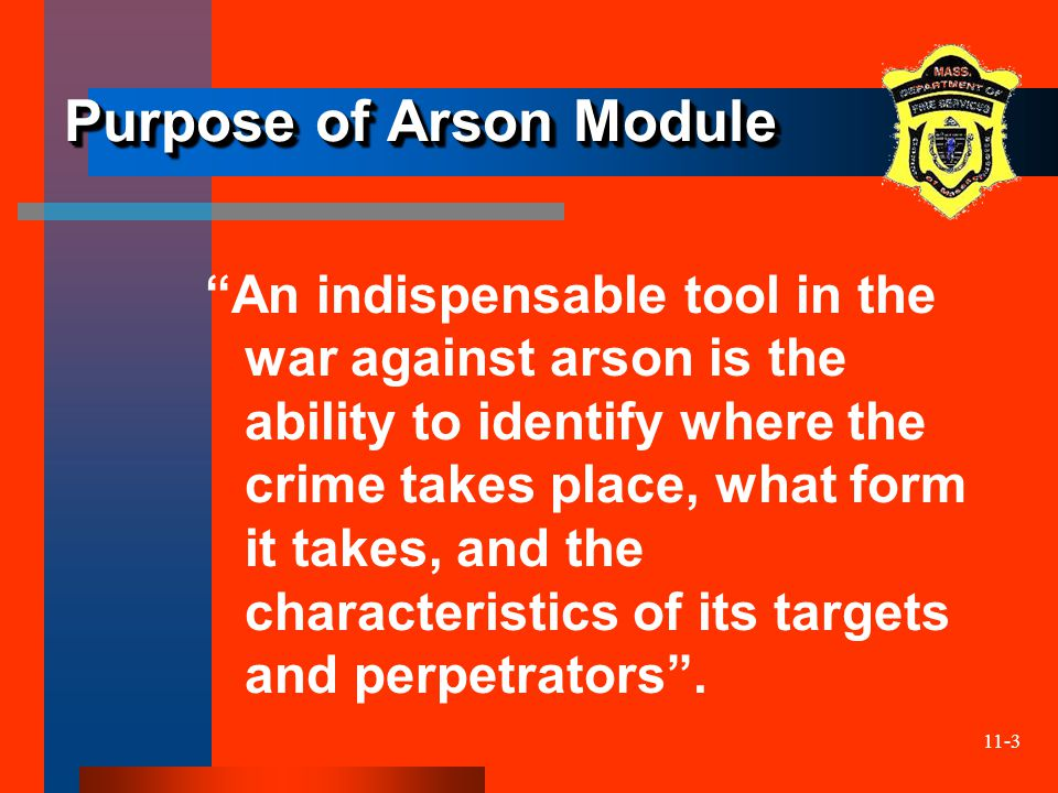 "11-3 Purpose of Arson Module ""An indispensable tool in the war against arson is the ability to identify where the crime takes place, what form it take"