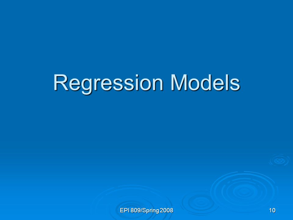 EPI 809/Spring 2008 10 Regression Models