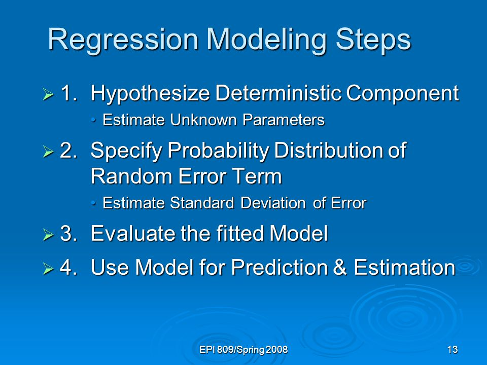 EPI 809/Spring 200813 Regression Modeling Steps  1.Hypothesize Deterministic Component Estimate Unknown ParametersEstimate Unknown Parameters  2.Spe