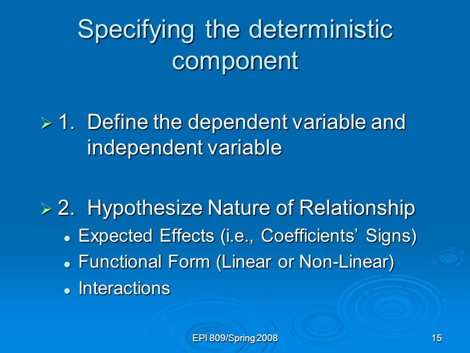 EPI 809/Spring 200815 Specifying the deterministic component  1.Define the dependent variable and independent variable  2.Hypothesize Nature of Rela
