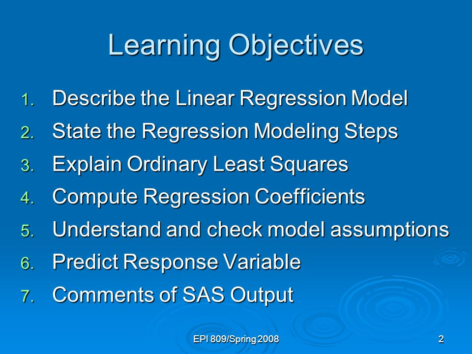 EPI 809/Spring 20082 Learning Objectives 1. Describe the Linear Regression Model 2. State the Regression Modeling Steps 3. Explain Ordinary Least Squa