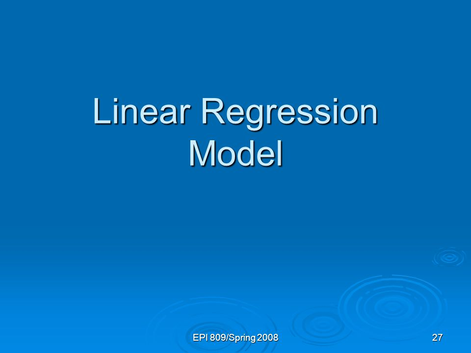 EPI 809/Spring 2008 27 Linear Regression Model