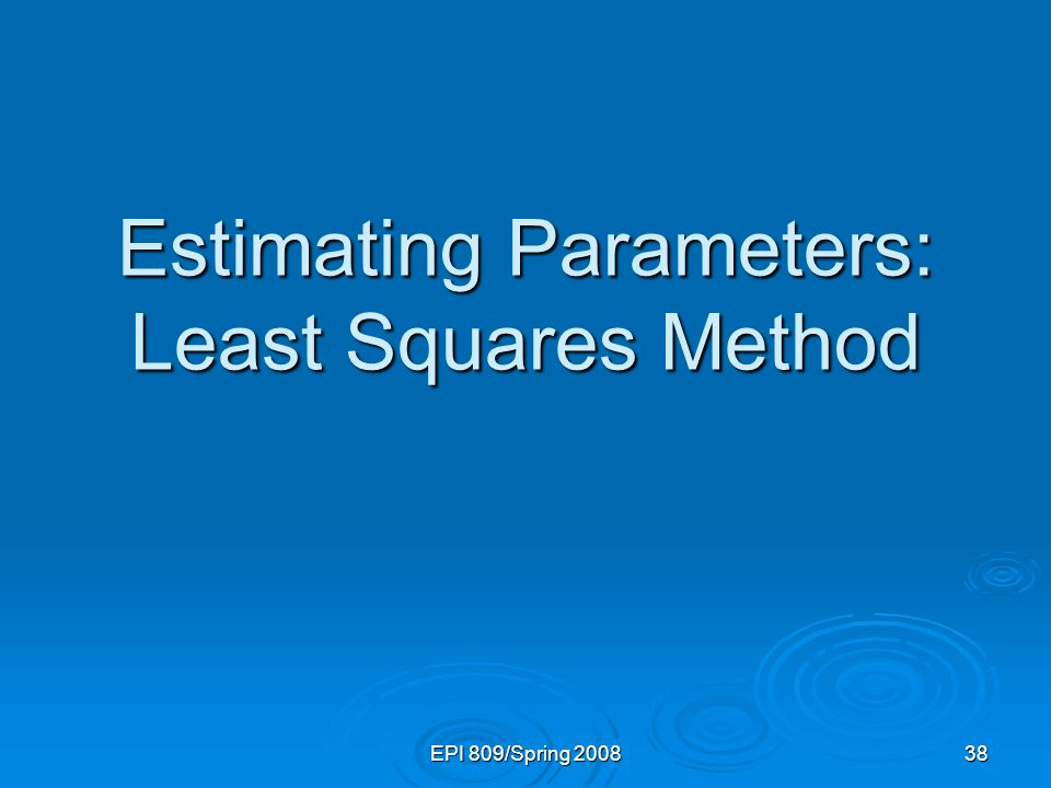 EPI 809/Spring 2008 38 Estimating Parameters: Least Squares Method