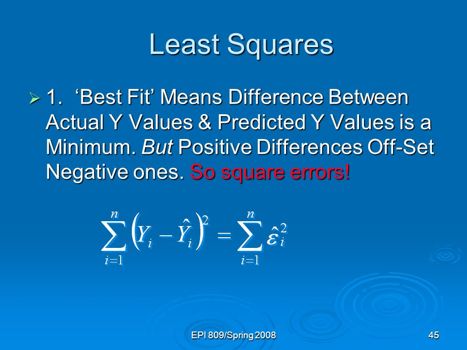 EPI 809/Spring 200845 Least Squares Least Squares  1.'Best Fit' Means Difference Between Actual Y Values & Predicted Y Values is a Minimum. But Posit
