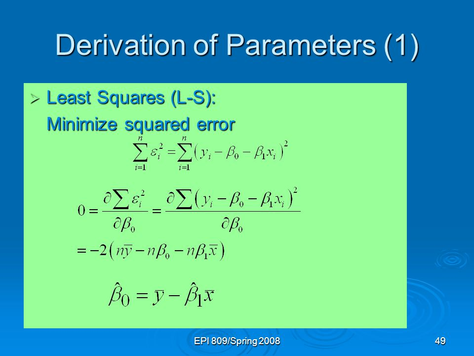 EPI 809/Spring 200849 Derivation of Parameters (1)  Least Squares (L-S): Minimize squared error