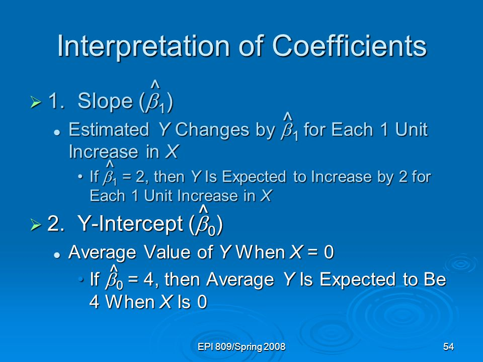 EPI 809/Spring 200854 Interpretation of Coefficients  1.Slope (  1 ) Estimated Y Changes by  1 for Each 1 Unit Increase in X Estimated Y Changes by
