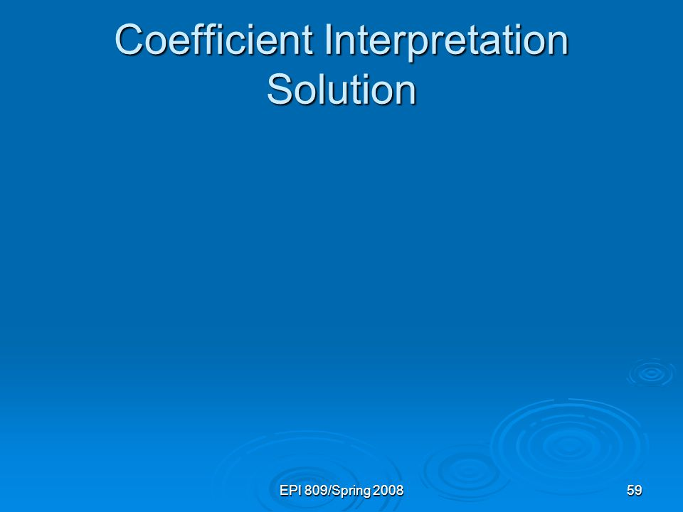 EPI 809/Spring 200859 Coefficient Interpretation Solution