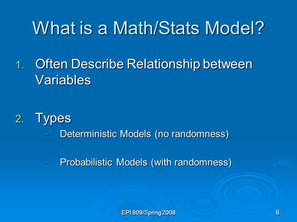 EPI 809/Spring 20086 What is a Math/Stats Model? 1. Often Describe Relationship between Variables 2. Types -Deterministic Models (no randomness) -Prob