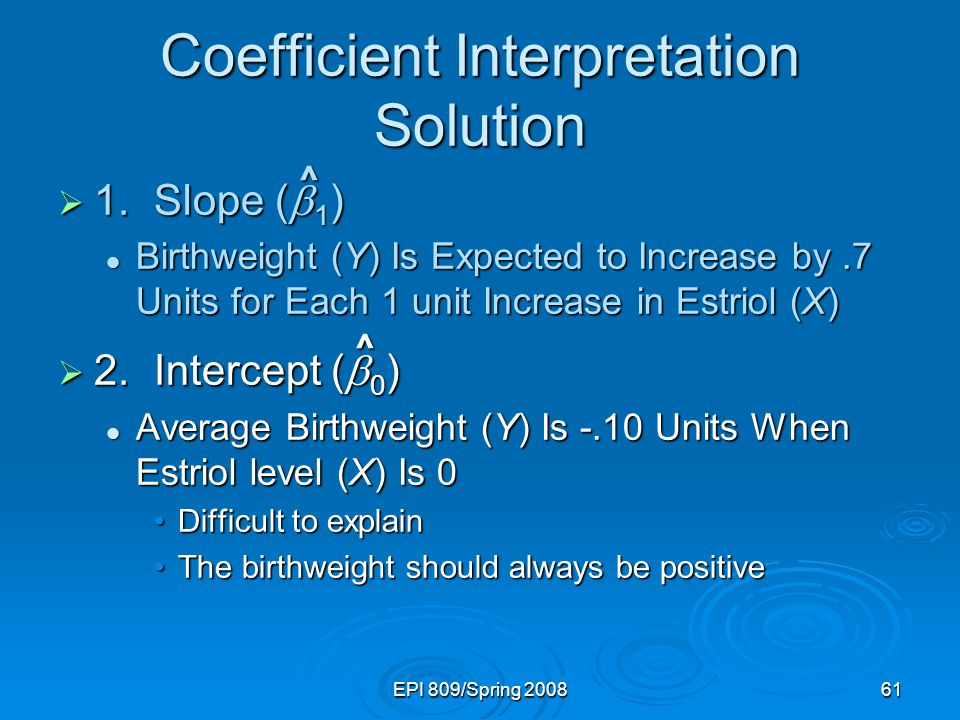 EPI 809/Spring 200861 Coefficient Interpretation Solution  1.Slope (  1 ) Birthweight (Y) Is Expected to Increase by.7 Units for Each 1 unit Increas