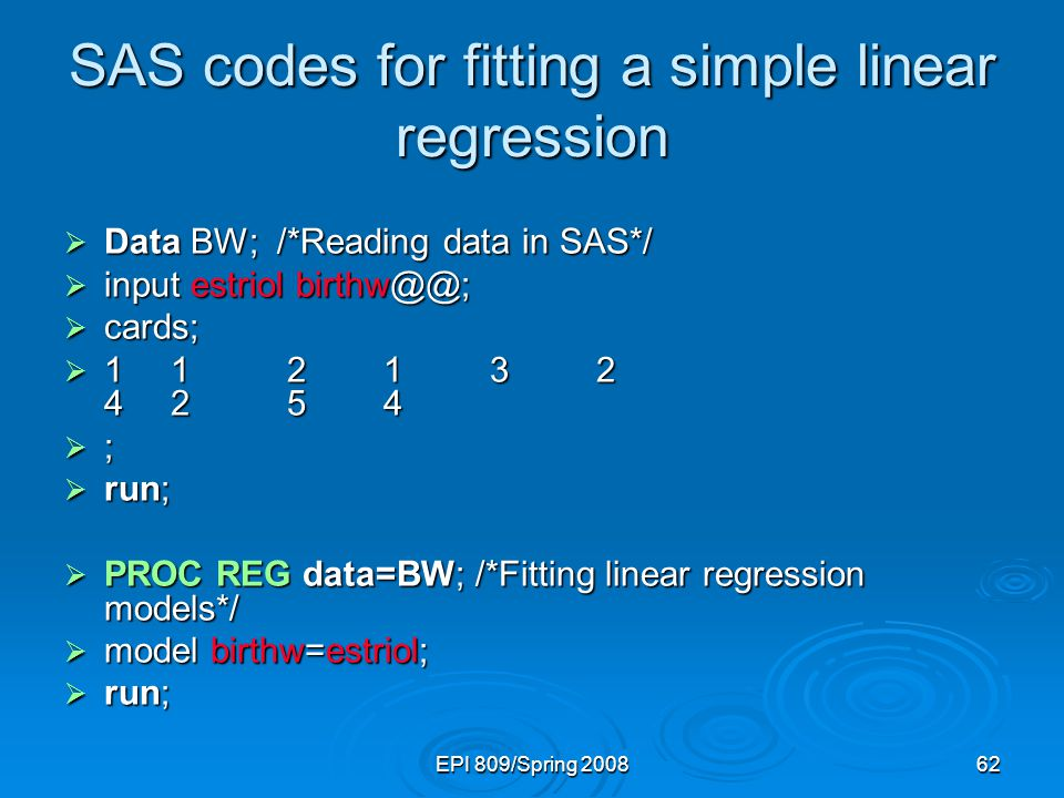 EPI 809/Spring 200862 SAS codes for fitting a simple linear regression  Data BW; /*Reading data in SAS*/  input estriol birthw@@;  cards;  11 21 3