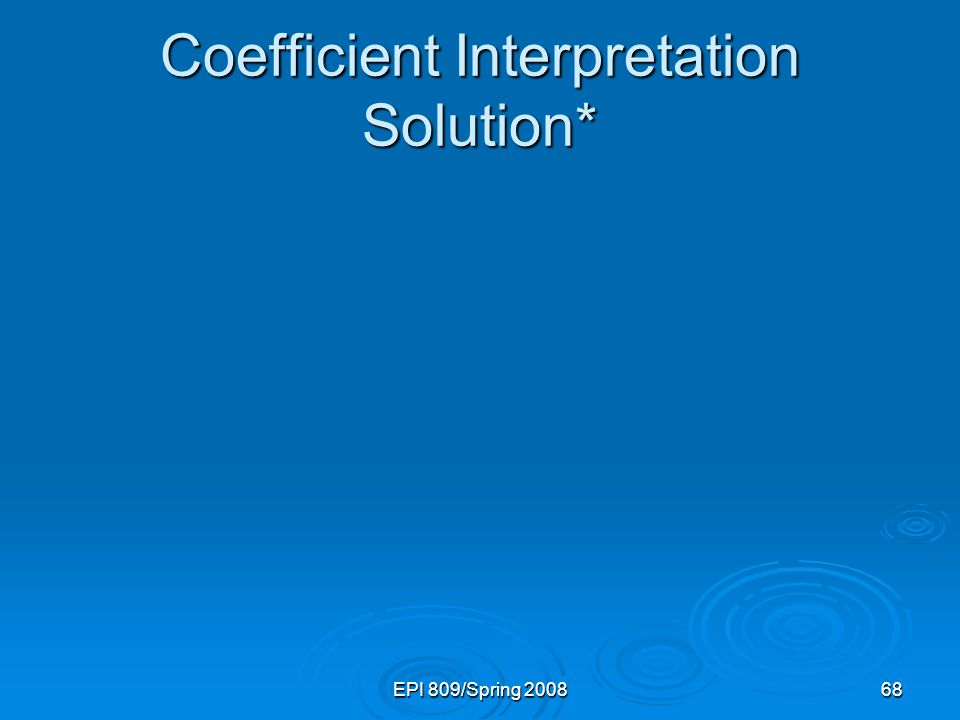 EPI 809/Spring 200868 Coefficient Interpretation Solution*