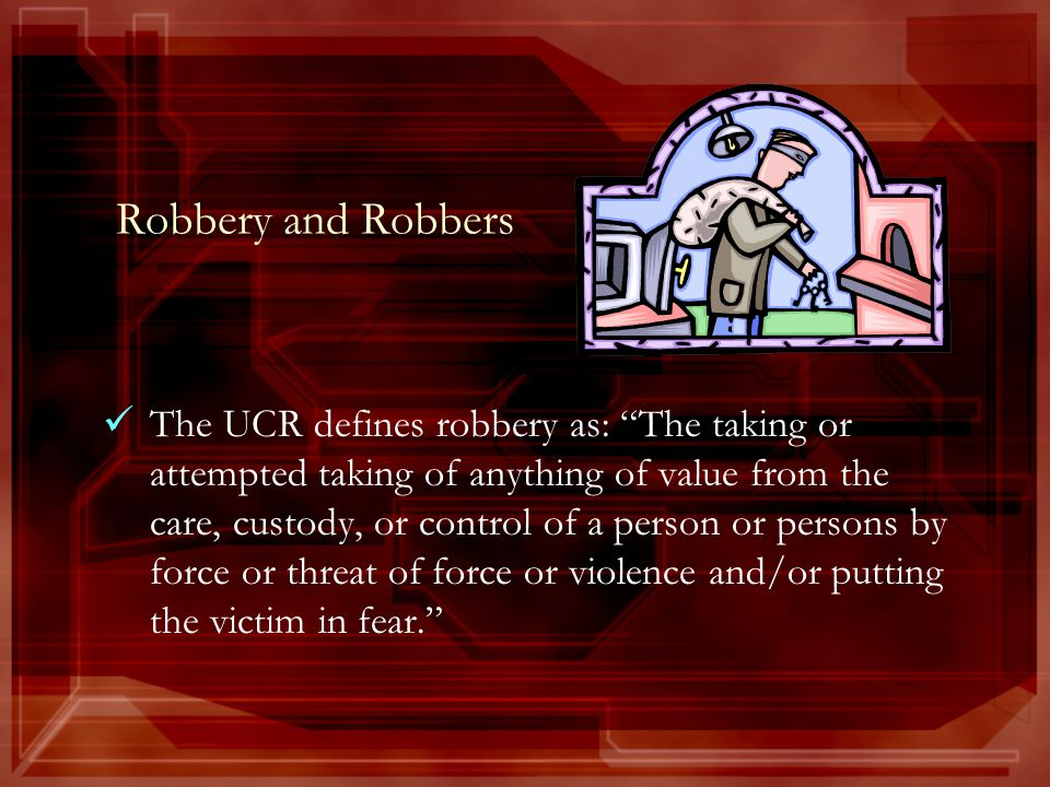 Robbery and Robbers The UCR defines robbery as: The taking or attempted taking of anything of value from the care, custody, or control of a person or persons by force or threat of force or violence and/or putting the victim in fear.