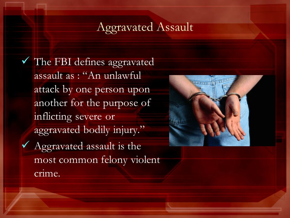 Aggravated Assault The FBI defines aggravated assault as : An unlawful attack by one person upon another for the purpose of inflicting severe or aggravated bodily injury. Aggravated assault is the most common felony violent crime.