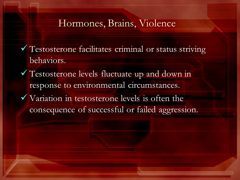 Hormones, Brains, Violence Testosterone facilitates criminal or status striving behaviors.