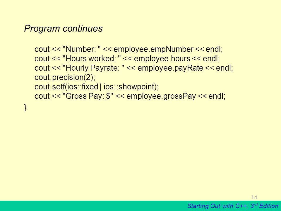 Starting Out with C++, 3 rd Edition 14 Program continues cout << Number: << employee.empNumber << endl; cout << Hours worked: << employee.hours << endl; cout << Hourly Payrate: << employee.payRate << endl; cout.precision(2); cout.setf(ios::fixed | ios::showpoint); cout << Gross Pay: $ << employee.grossPay << endl; }
