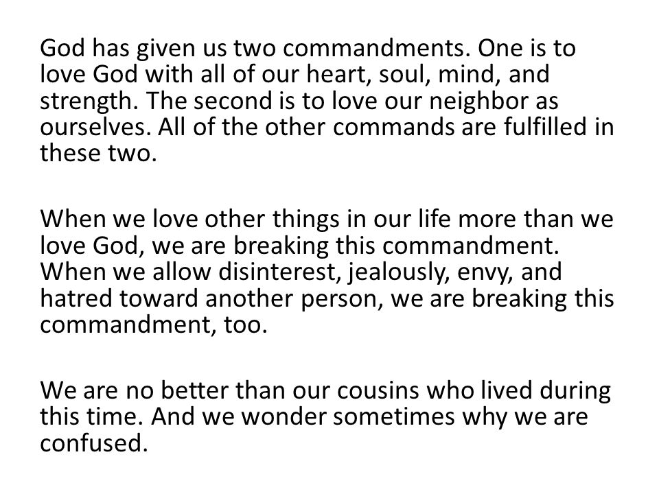 God has given us two commandments. One is to love God with all of our heart, soul, mind, and strength. The second is to love our neighbor as ourselves