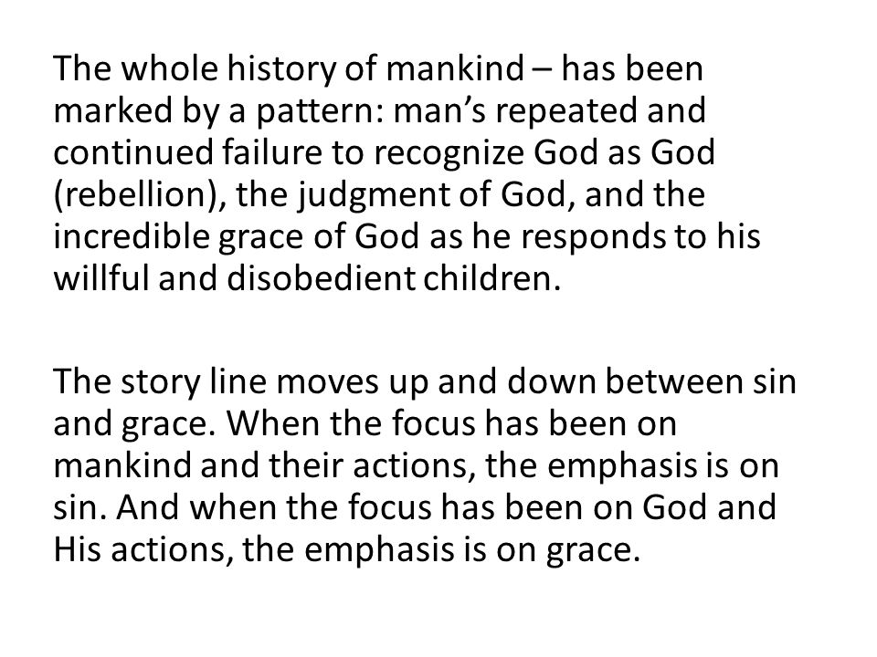 The whole history of mankind – has been marked by a pattern: man's repeated and continued failure to recognize God as God (rebellion), the judgment of God, and the incredible grace of God as he responds to his willful and disobedient children.