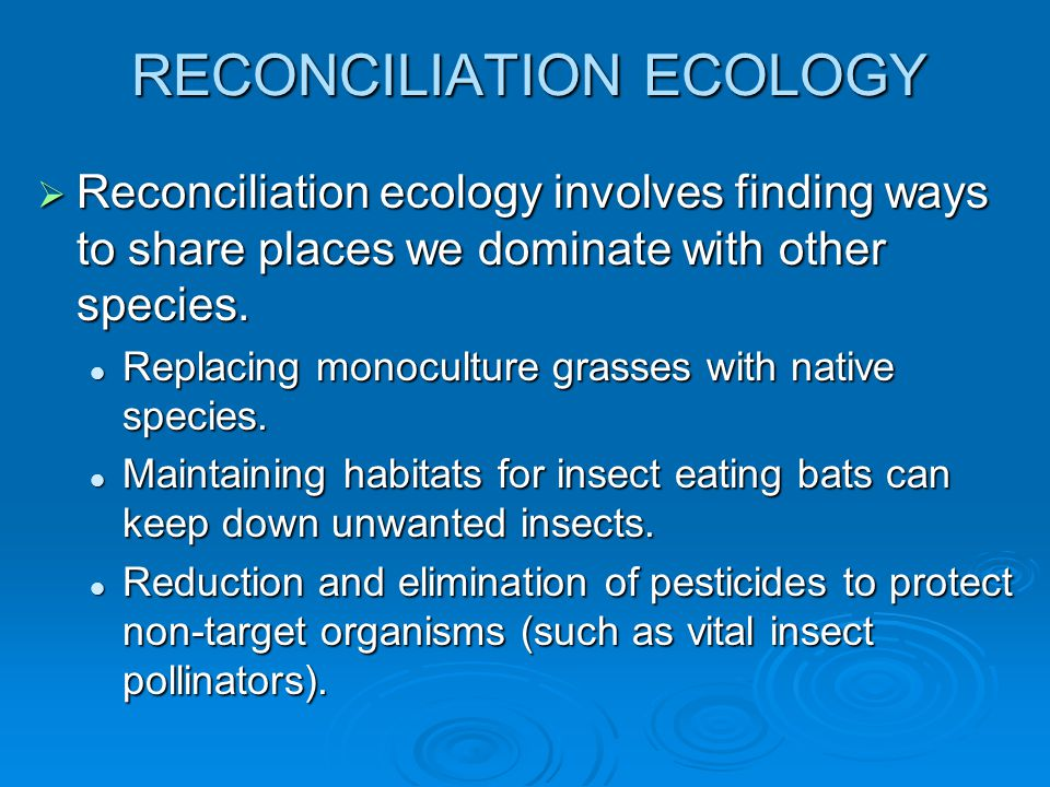 RECONCILIATION ECOLOGY  Reconciliation ecology involves finding ways to share places we dominate with other species.