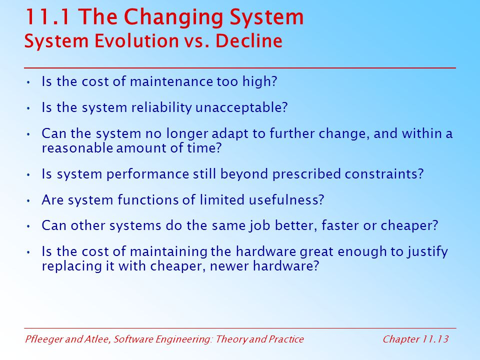 Pfleeger and Atlee, Software Engineering: Theory and PracticeChapter 11.13 11.1 The Changing System System Evolution vs. Decline Is the cost of mainte