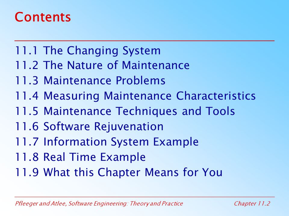 Pfleeger and Atlee, Software Engineering: Theory and PracticeChapter 11.63 11.9 What this Chapter Means for You The more a system is linked to the real world, the more likely it will change and the more difficult it will be to maintain Maintainers have many jobs in addition to software developers Measuring maintainability is difficult Impact analysis builds and tracks links among the requirements, design, code, and test cases Software rejuvenation involves redocumenting, restructuring, reverse engineering, and reengineering