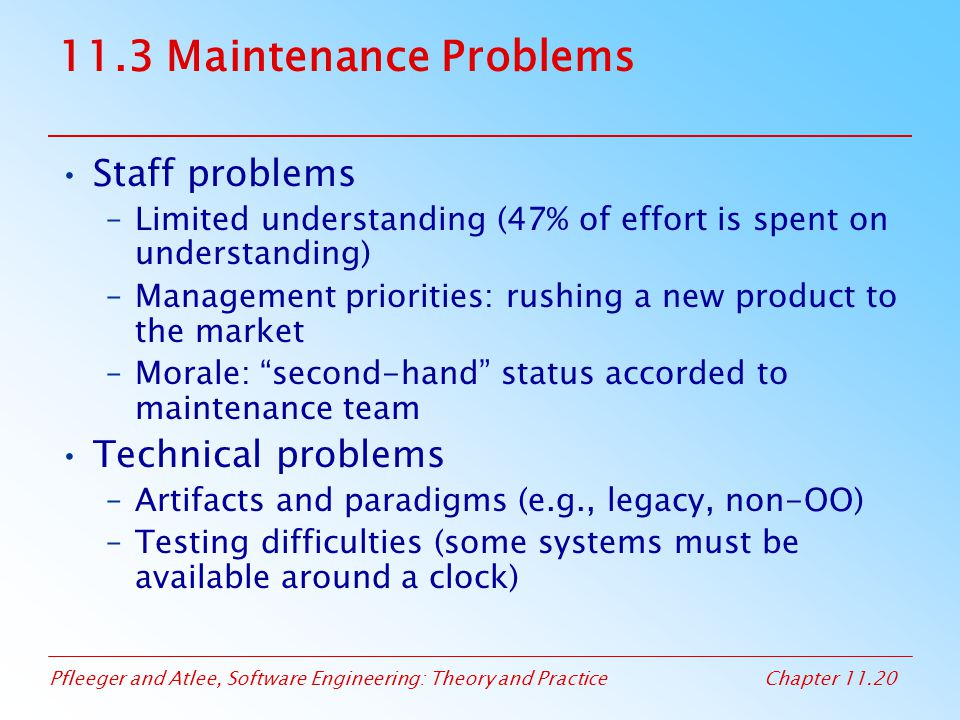 Pfleeger and Atlee, Software Engineering: Theory and PracticeChapter 11.20 11.3 Maintenance Problems Staff problems –Limited understanding (47% of eff