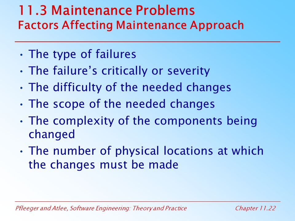 Pfleeger and Atlee, Software Engineering: Theory and PracticeChapter 11.22 11.3 Maintenance Problems Factors Affecting Maintenance Approach The type o