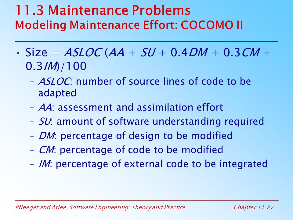Pfleeger and Atlee, Software Engineering: Theory and PracticeChapter 11.27 11.3 Maintenance Problems Modeling Maintenance Effort: COCOMO II Size = ASL
