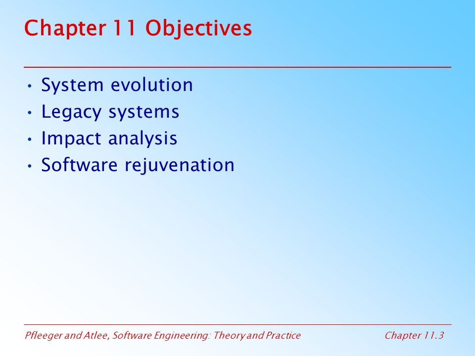 Pfleeger and Atlee, Software Engineering: Theory and PracticeChapter 11.24 11.3 Maintenance Problems Sidebar 11.3 Balancing Management and Technical Needs at Chase Manhattan Relationship Management System (RMS) –Developed by Chemical Bank, and then modified and merged with Global Management System, –Combined with other systems to eliminate duplication and link hardware platforms and business office –Windows-based GUI was developed –Modified to allow it to run spreadsheet and print reports using Microsoft products –Incorporated Lotus Notes
