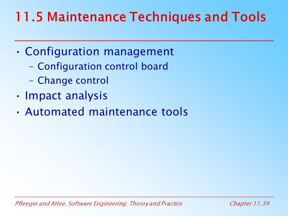 Pfleeger and Atlee, Software Engineering: Theory and PracticeChapter 11.39 11.5 Maintenance Techniques and Tools Configuration management –Configurati