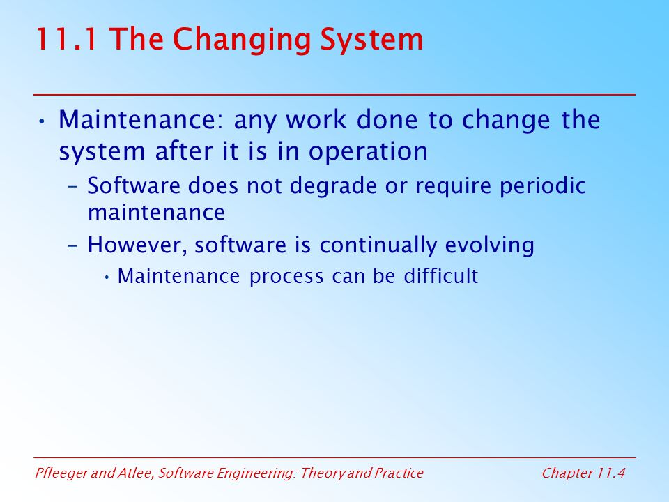 Pfleeger and Atlee, Software Engineering: Theory and PracticeChapter 11.4 11.1 The Changing System Maintenance: any work done to change the system aft