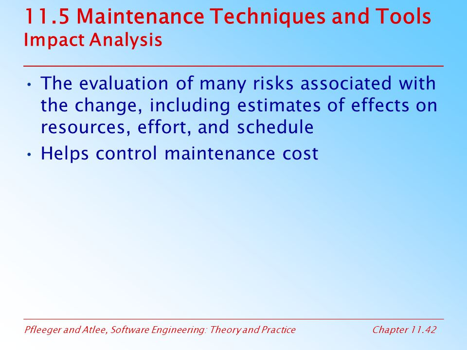 Pfleeger and Atlee, Software Engineering: Theory and PracticeChapter 11.42 11.5 Maintenance Techniques and Tools Impact Analysis The evaluation of man