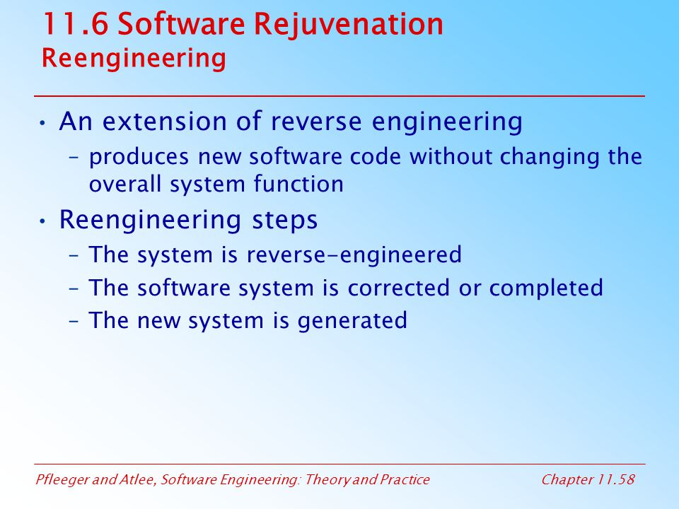 Pfleeger and Atlee, Software Engineering: Theory and PracticeChapter 11.58 11.6 Software Rejuvenation Reengineering An extension of reverse engineerin