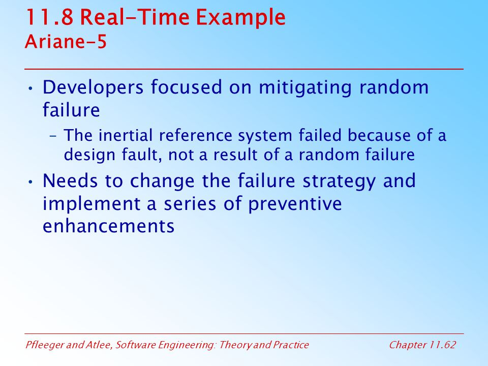 Pfleeger and Atlee, Software Engineering: Theory and PracticeChapter 11.62 11.8 Real-Time Example Ariane-5 Developers focused on mitigating random fai
