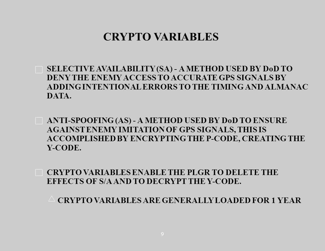 9 CRYPTO VARIABLES SELECTIVE AVAILABILITY (SA) - A METHOD USED BY DoD TO DENY THE ENEMY ACCESS TO ACCURATE GPS SIGNALS BY ADDING INTENTIONAL ERRORS TO THE TIMING AND ALMANAC DATA.