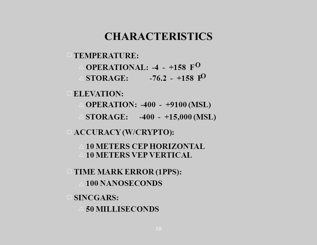 10 CHARACTERISTICS ELEVATION: OPERATION: -400 - +9100 (MSL) STORAGE: -400 - +15,000 (MSL) TEMPERATURE: OPERATIONAL: -4 - +158 F STORAGE: -76.2 - +158