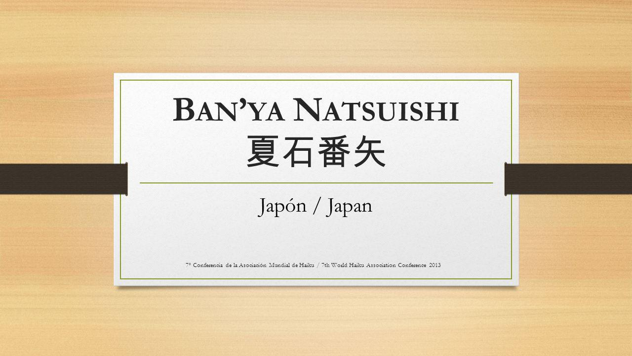 B AN ' YA N ATSUISHI 夏石番矢 Japón / Japan 7° Conferencia de la Asociación Mundial de Haiku / 7th World Haiku Association Conference 2013