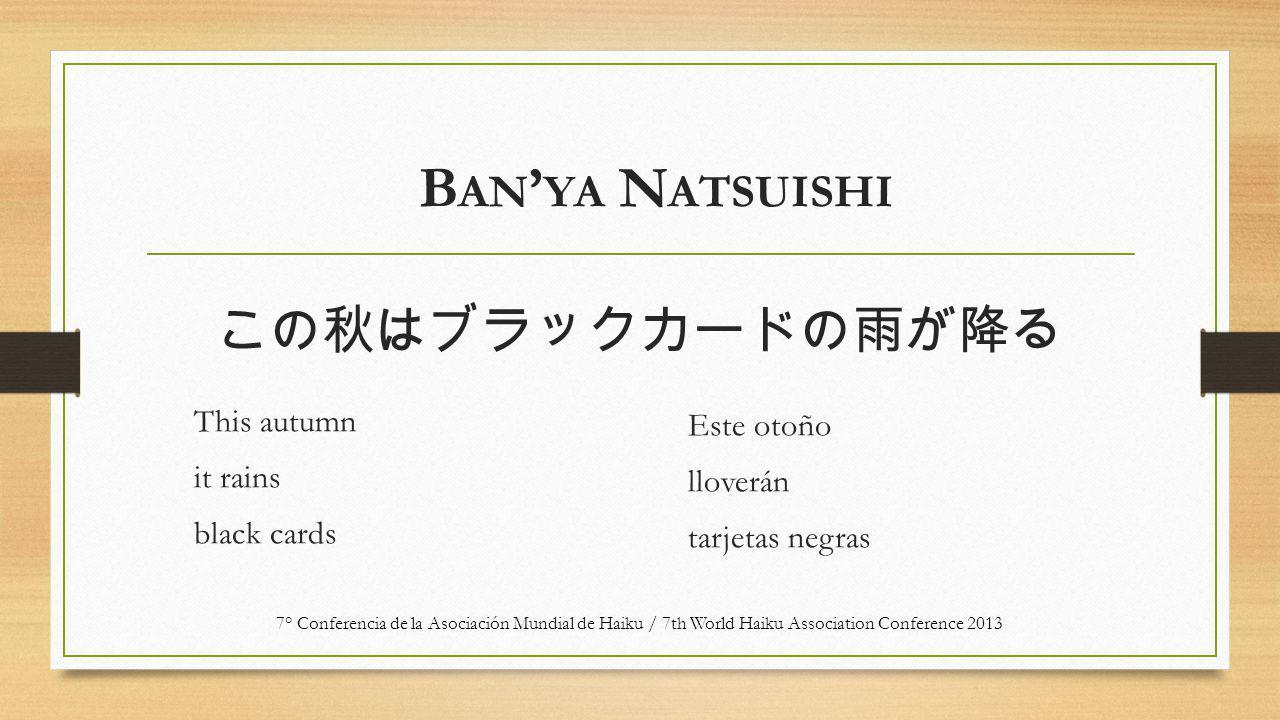 この秋はブラックカードの雨が降る This autumn it rains black cards Este otoño lloverán tarjetas negras 7° Conferencia de la Asociación Mundial de Haiku / 7th World Haiku Association Conference 2013 B AN ' YA N ATSUISHI
