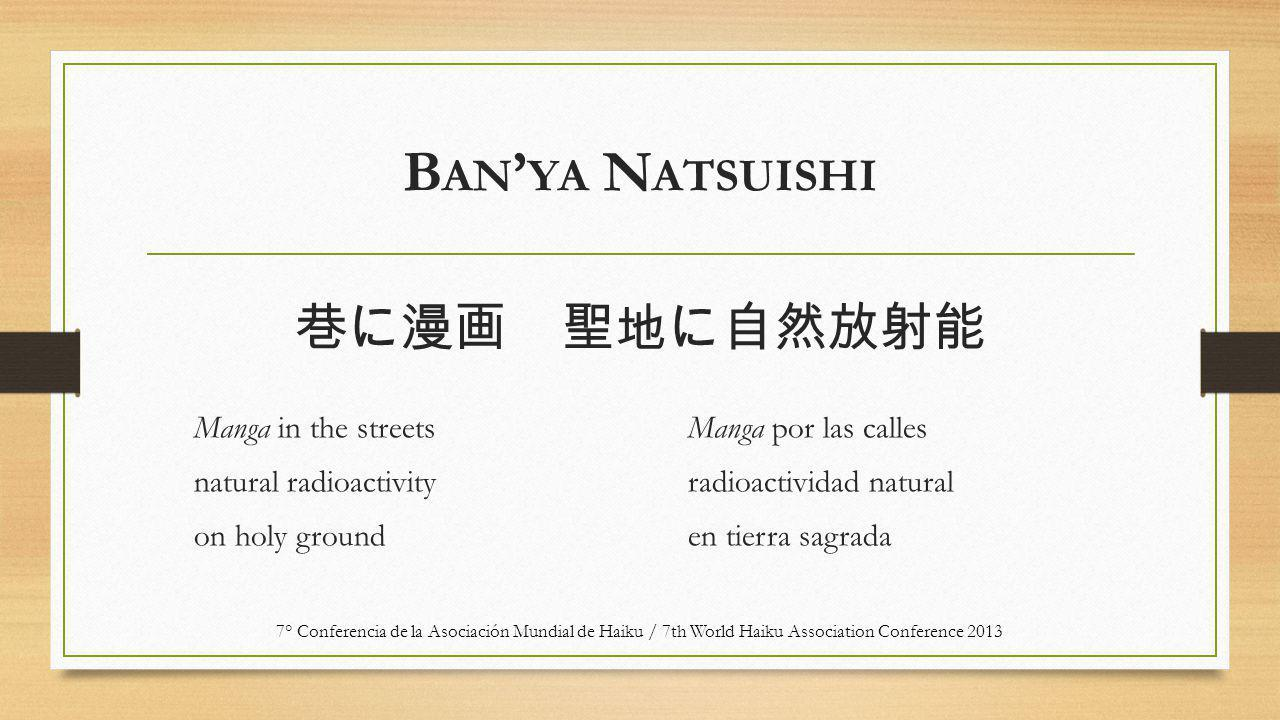 B AN ' YA N ATSUISHI Manga in the streets natural radioactivity on holy ground Manga por las calles radioactividad natural en tierra sagrada 7° Conferencia de la Asociación Mundial de Haiku / 7th World Haiku Association Conference 2013 巷に漫画 聖地に自然放射能
