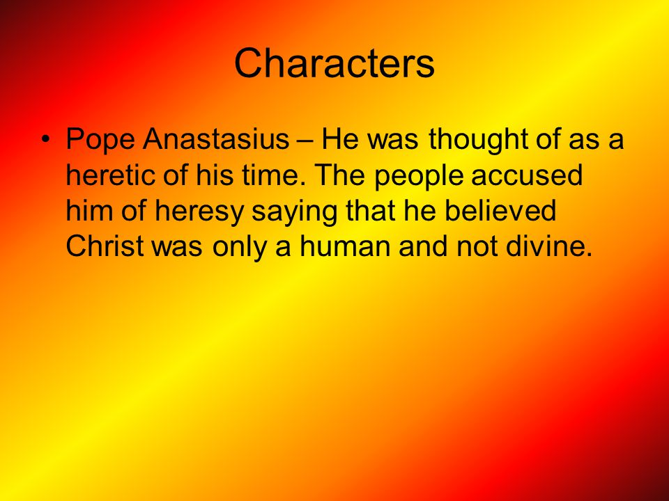 Characters Pope Anastasius – He was thought of as a heretic of his time.