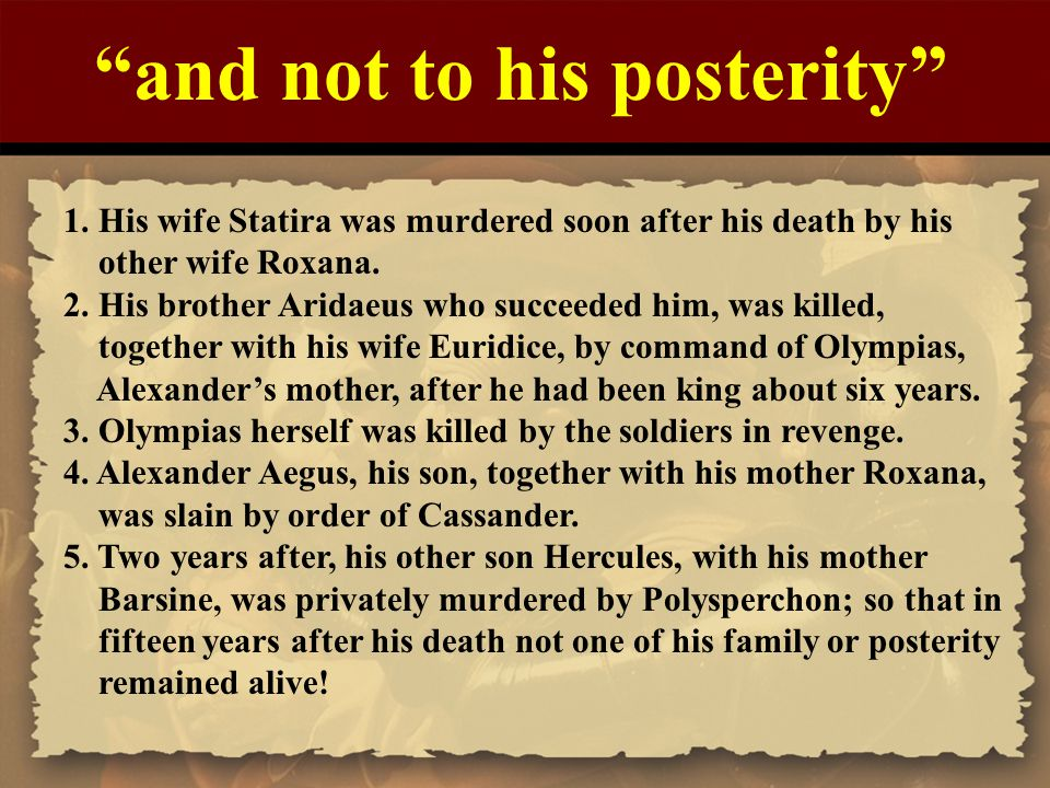 """""""and not to his posterity"""" 1. His wife Statira was murdered soon after his death by his other wife Roxana. 2. His brother Aridaeus who succeeded him,"""