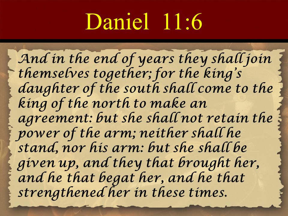 Daniel 11:6 And in the end of years they shall join themselves together; for the king's daughter of the south shall come to the king of the north to make an agreement: but she shall not retain the power of the arm; neither shall he stand, nor his arm: but she shall be given up, and they that brought her, and he that begat her, and he that strengthened her in these times.