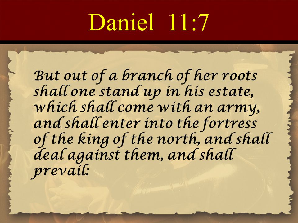Daniel 11:7 But out of a branch of her roots shall one stand up in his estate, which shall come with an army, and shall enter into the fortress of the king of the north, and shall deal against them, and shall prevail: