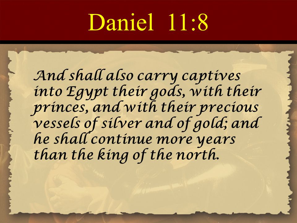 Daniel 11:8 And shall also carry captives into Egypt their gods, with their princes, and with their precious vessels of silver and of gold; and he sha