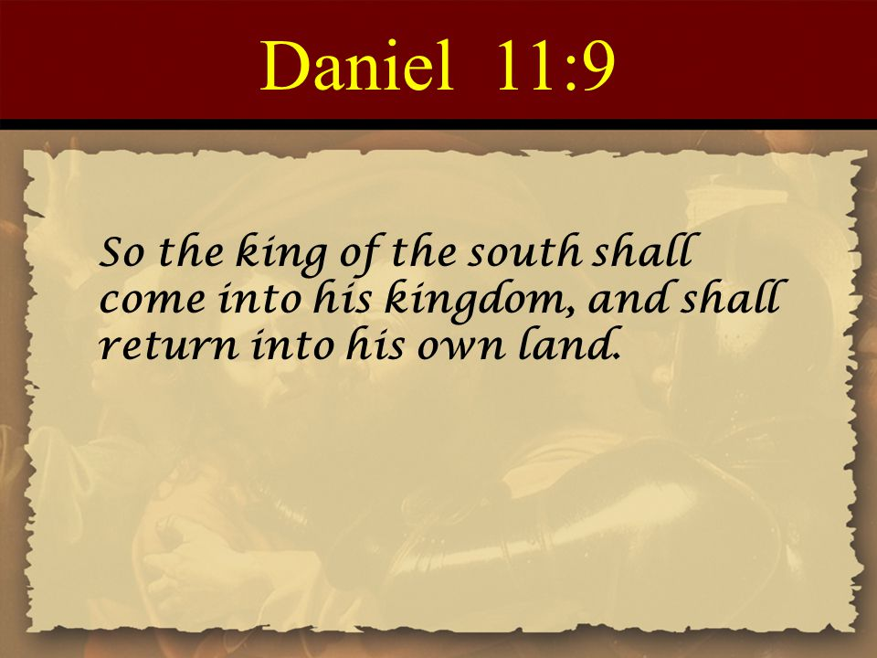 Daniel 11:9 So the king of the south shall come into his kingdom, and shall return into his own land.