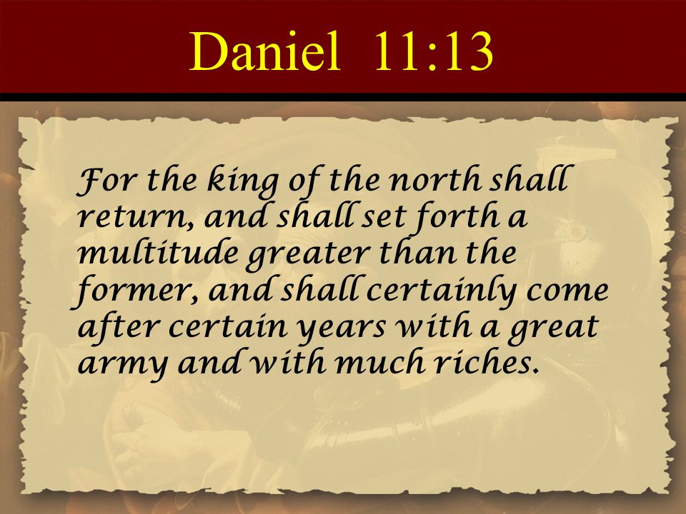 Daniel 11:13 For the king of the north shall return, and shall set forth a multitude greater than the former, and shall certainly come after certain years with a great army and with much riches.