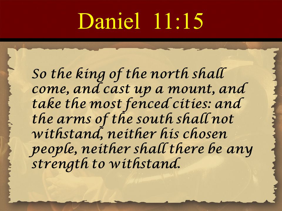 Daniel 11:15 So the king of the north shall come, and cast up a mount, and take the most fenced cities: and the arms of the south shall not withstand,