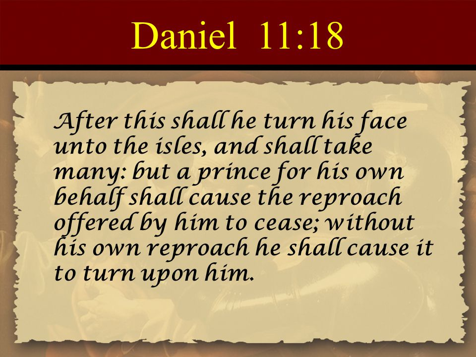 Daniel 11:18 After this shall he turn his face unto the isles, and shall take many: but a prince for his own behalf shall cause the reproach offered b
