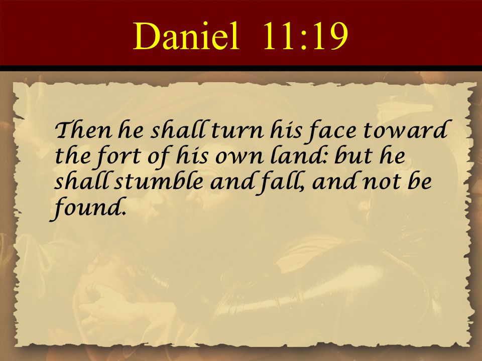 Daniel 11:19 Then he shall turn his face toward the fort of his own land: but he shall stumble and fall, and not be found.