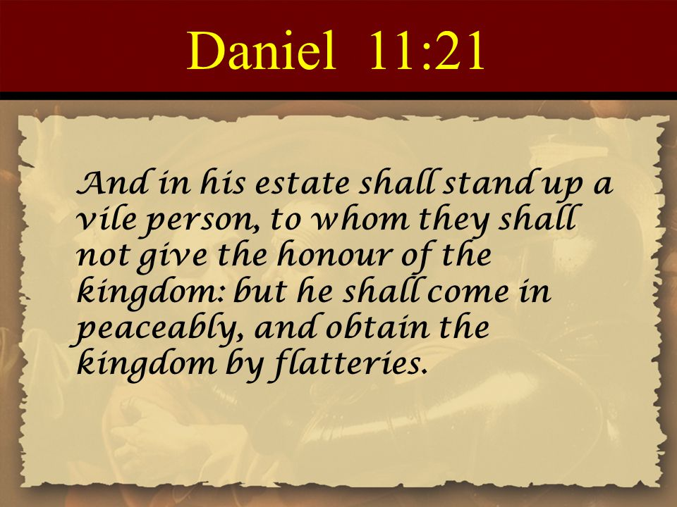 Daniel 11:21 And in his estate shall stand up a vile person, to whom they shall not give the honour of the kingdom: but he shall come in peaceably, and obtain the kingdom by flatteries.