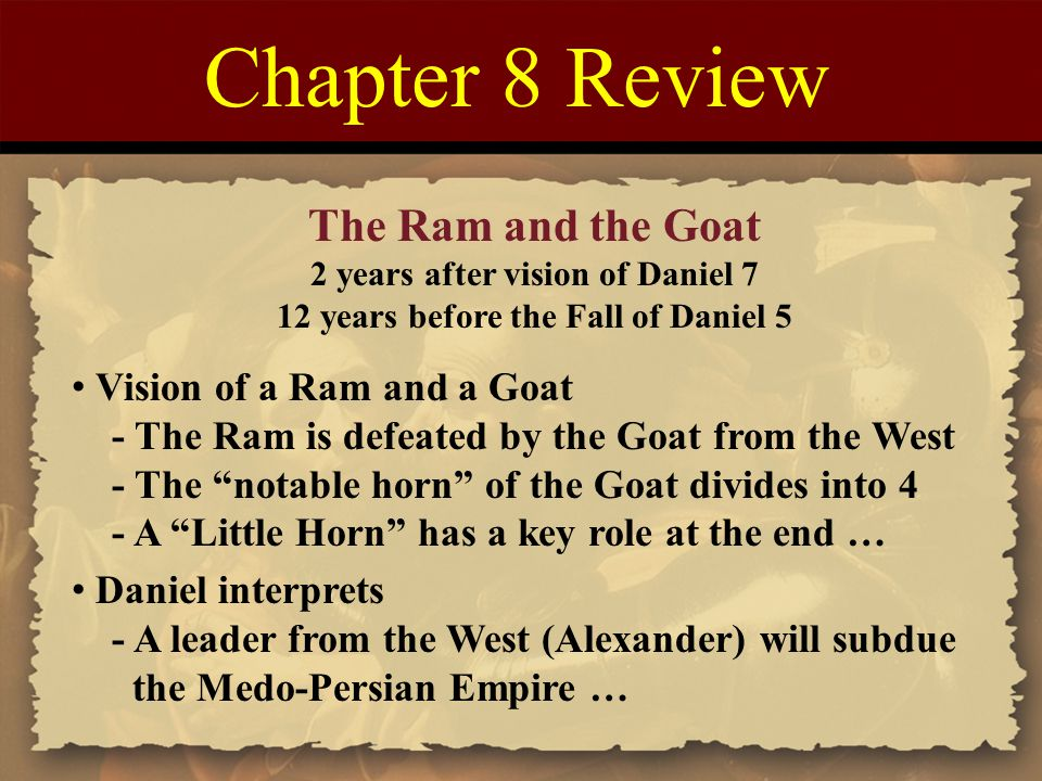 Chapter 8 Review The Ram and the Goat 2 years after vision of Daniel 7 12 years before the Fall of Daniel 5 Vision of a Ram and a Goat - The Ram is defeated by the Goat from the West - The notable horn of the Goat divides into 4 - A Little Horn has a key role at the end … Daniel interprets - A leader from the West (Alexander) will subdue the Medo-Persian Empire …